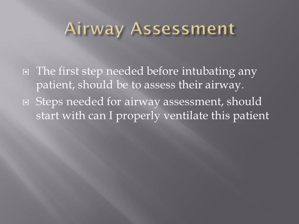 The first step needed before intubating any patient, should be to assess their airway. Steps needed for airway assessment, should start with can I pro