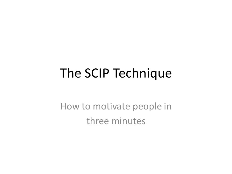 The SCIP Technique How to motivate people in three minutes