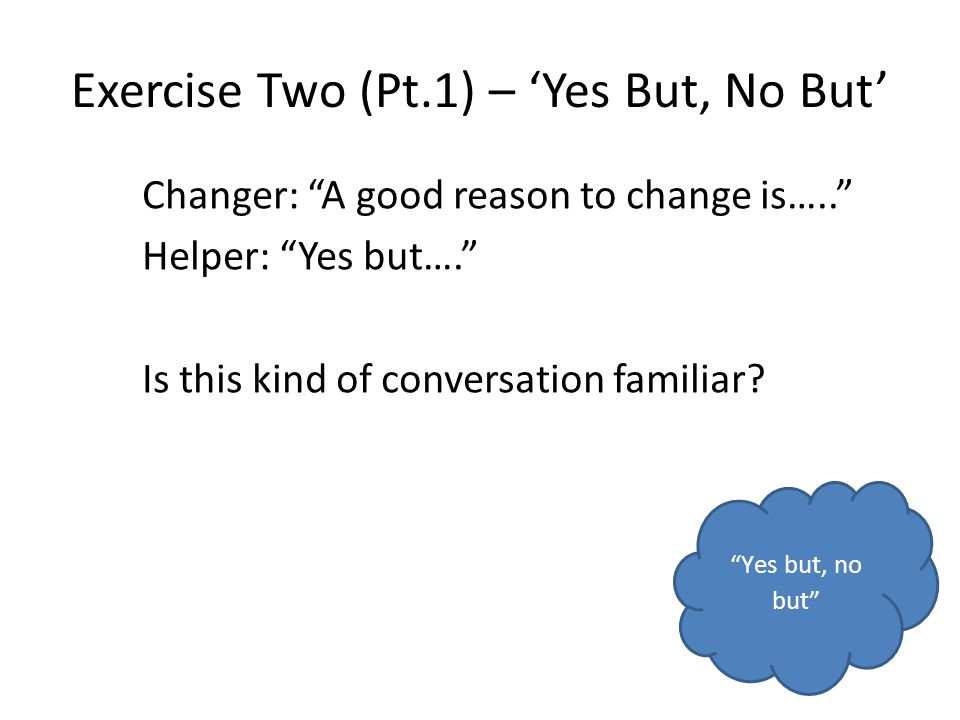 Exercise Two (Pt.1) – Yes But, No But Changer: A good reason to change is….. Helper: Yes but…. Is this kind of conversation familiar? Yes but, no but