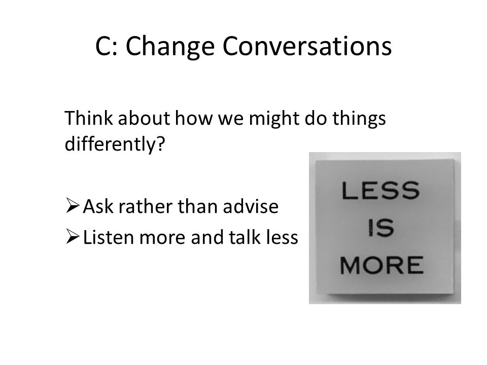 C: Change Conversations Think about how we might do things differently? Ask rather than advise Listen more and talk less