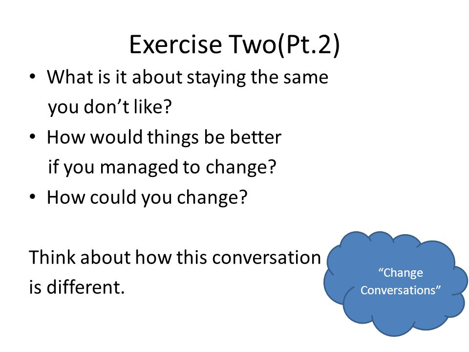 Exercise Two(Pt.2) What is it about staying the same you dont like? How would things be better if you managed to change? How could you change? Think a