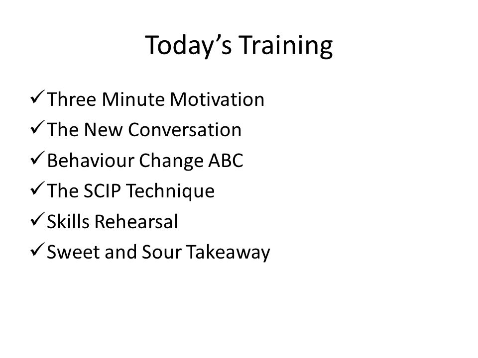 Todays Training Three Minute Motivation The New Conversation Behaviour Change ABC The SCIP Technique Skills Rehearsal Sweet and Sour Takeaway