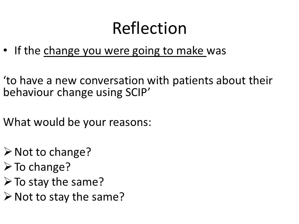 Reflection If the change you were going to make was to have a new conversation with patients about their behaviour change using SCIP What would be you