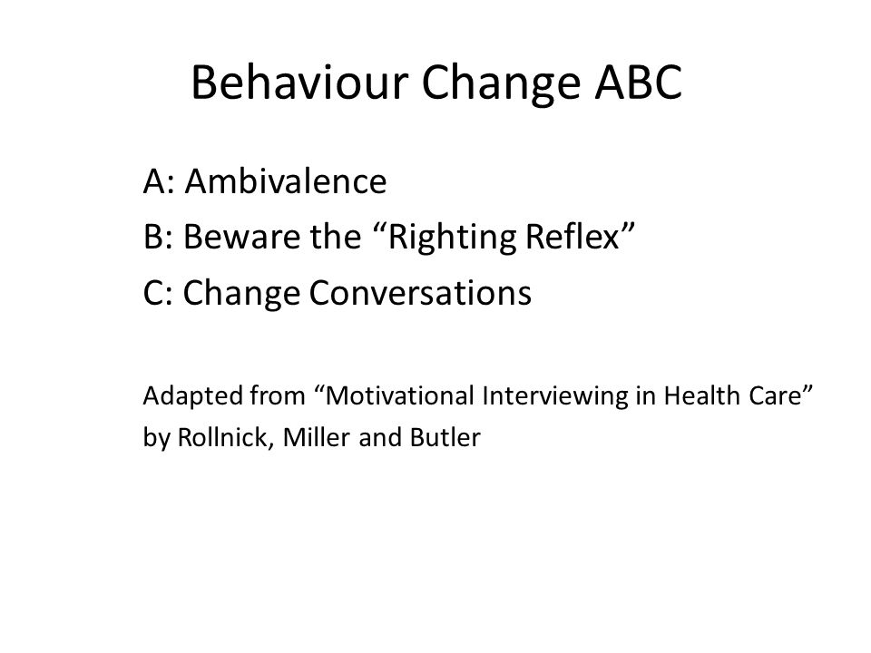 Behaviour Change ABC A: Ambivalence B: Beware the Righting Reflex C: Change Conversations Adapted from Motivational Interviewing in Health Care by Rol