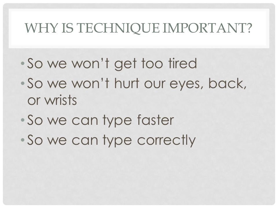 WHY IS TECHNIQUE IMPORTANT? So we wont get too tired So we wont hurt our eyes, back, or wrists So we can type faster So we can type correctly
