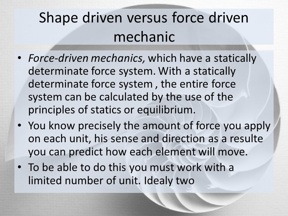 Shape driven versus force driven mechanic Force-driven mechanics, which have a statically determinate force system. With a statically determinate forc