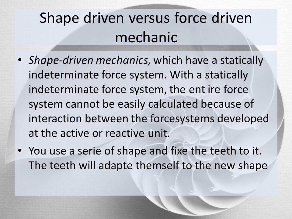 Shape driven versus force driven mechanic Shape-driven mechanics, which have a statically indeterminate force system. With a statically indeterminate
