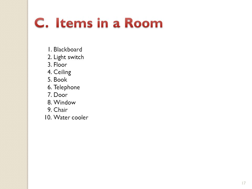 17 1.Blackboard 2.Light switch 3.Floor 4.Ceiling 5.Book 6.Telephone 7.Door 8.Window 9.Chair 10.Water cooler