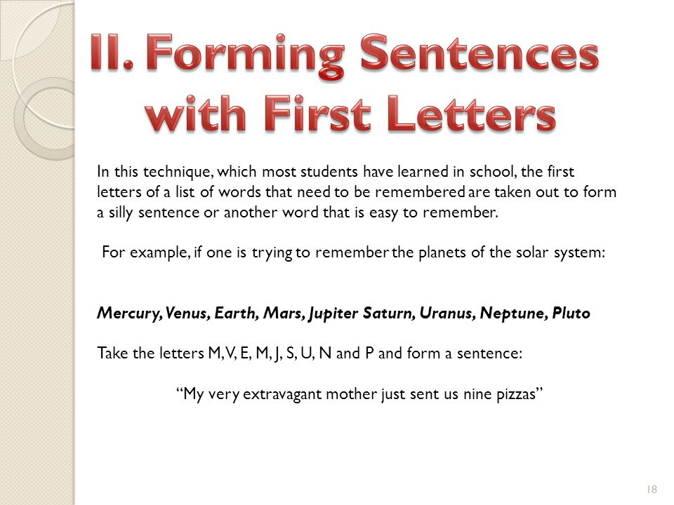 18 In this technique, which most students have learned in school, the first letters of a list of words that need to be remembered are taken out to form a silly sentence or another word that is easy to remember.