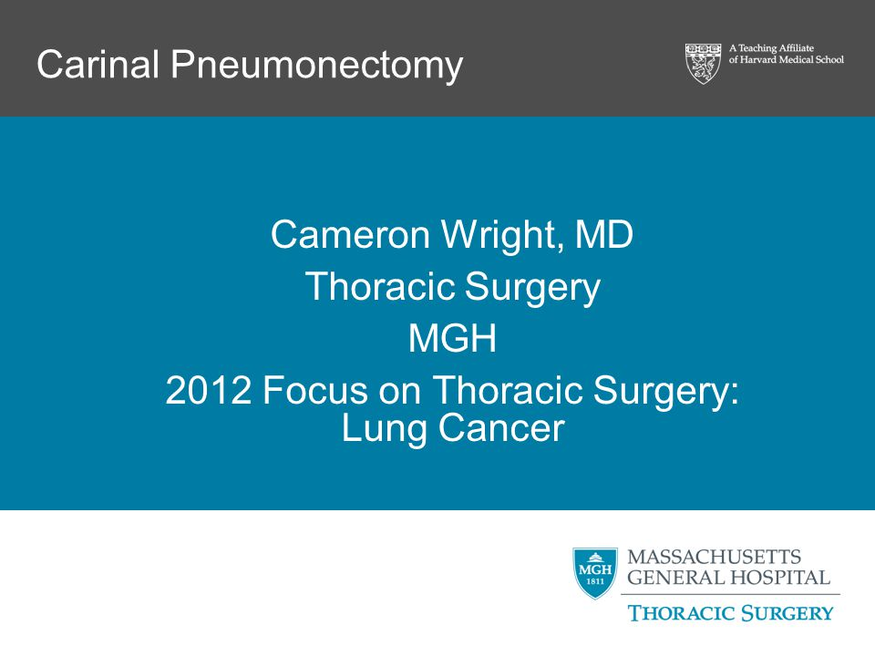 Carinal Pneumonectomy Cameron Wright, MD Thoracic Surgery MGH 2012 Focus on Thoracic Surgery: Lung Cancer