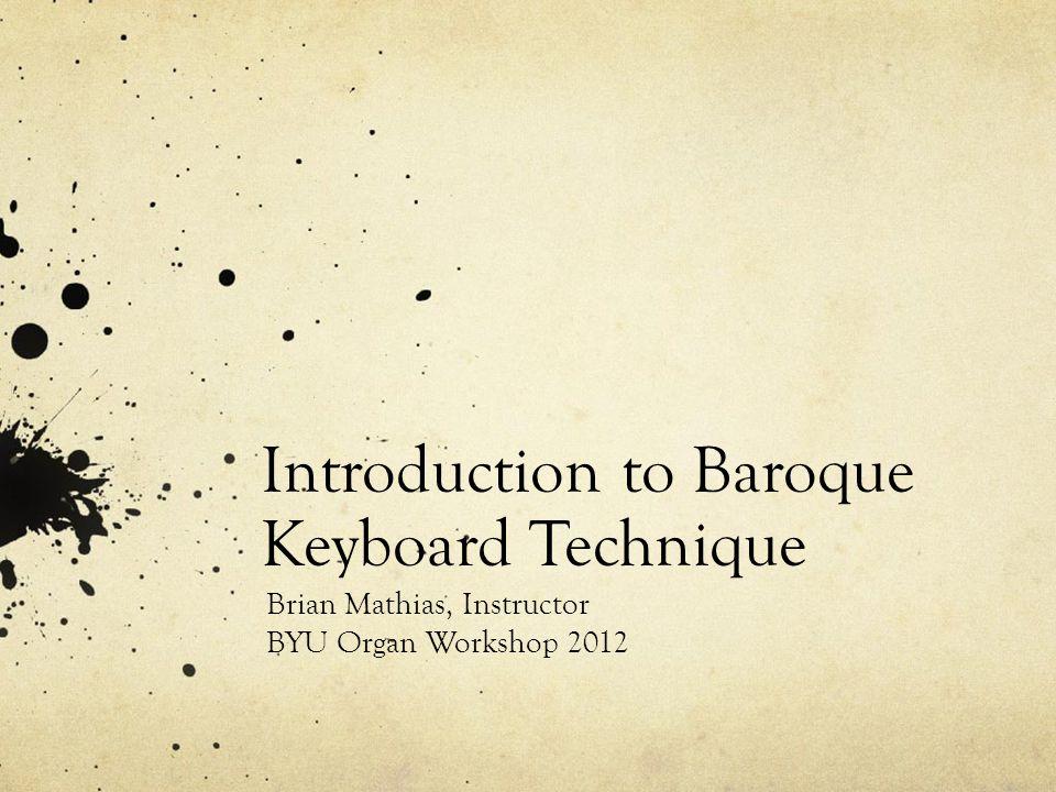 Introduction to Baroque Keyboard Technique Brian Mathias, Instructor BYU Organ Workshop 2012