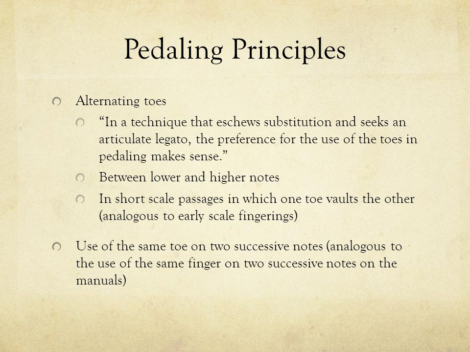 Pedaling Principles Alternating toes In a technique that eschews substitution and seeks an articulate legato, the preference for the use of the toes i