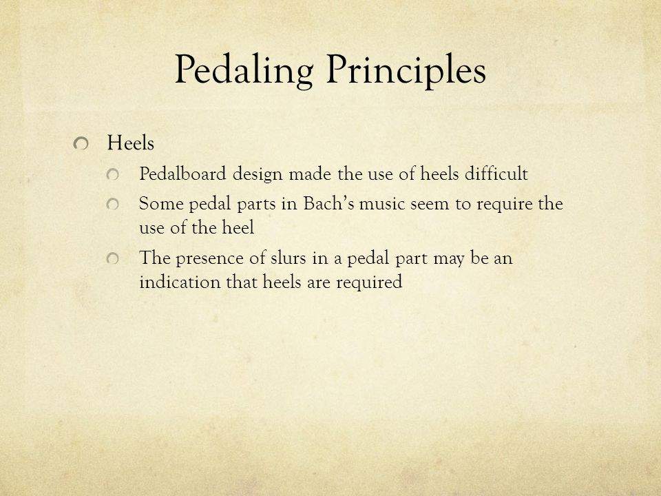 Pedaling Principles Heels Pedalboard design made the use of heels difficult Some pedal parts in Bachs music seem to require the use of the heel The pr