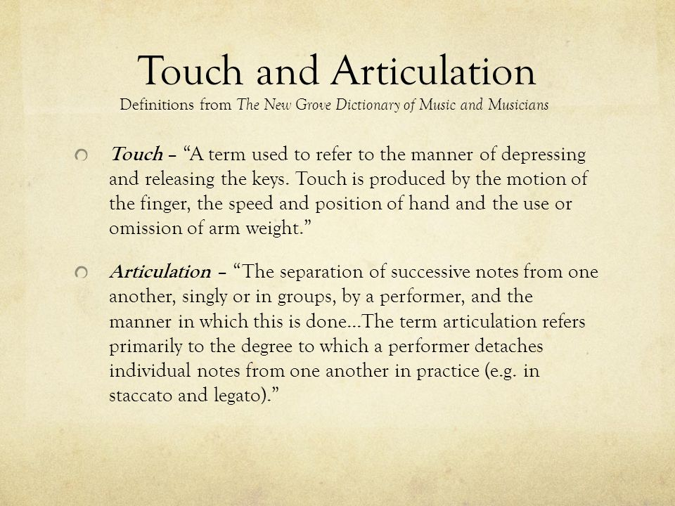 Touch and Articulation Touch – A term used to refer to the manner of depressing and releasing the keys. Touch is produced by the motion of the finger,