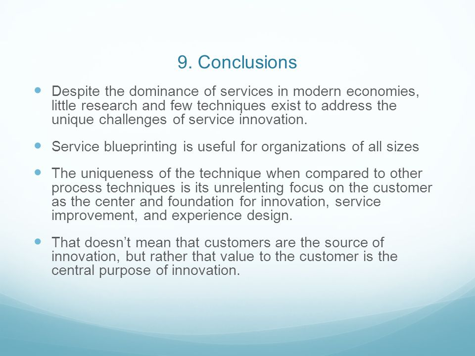 9. Conclusions Despite the dominance of services in modern economies, little research and few techniques exist to address the unique challenges of ser