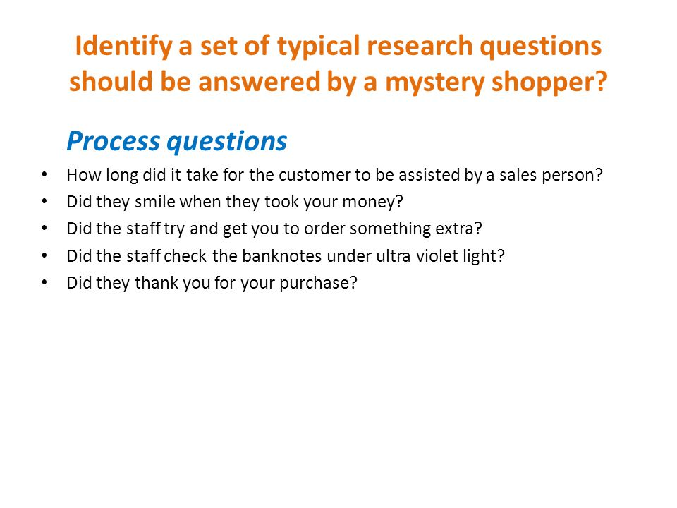 Identify a set of typical research questions should be answered by a mystery shopper? Process questions How long did it take for the customer to be as