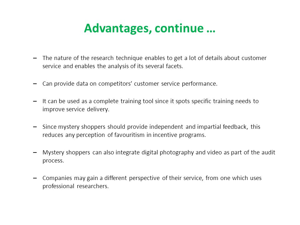 Advantages, continue … – The nature of the research technique enables to get a lot of details about customer service and enables the analysis of its s