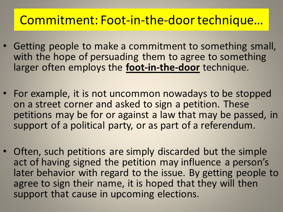 Commitment: Foot-in-the-door technique… Getting people to make a commitment to something small, with the hope of persuading them to agree to something