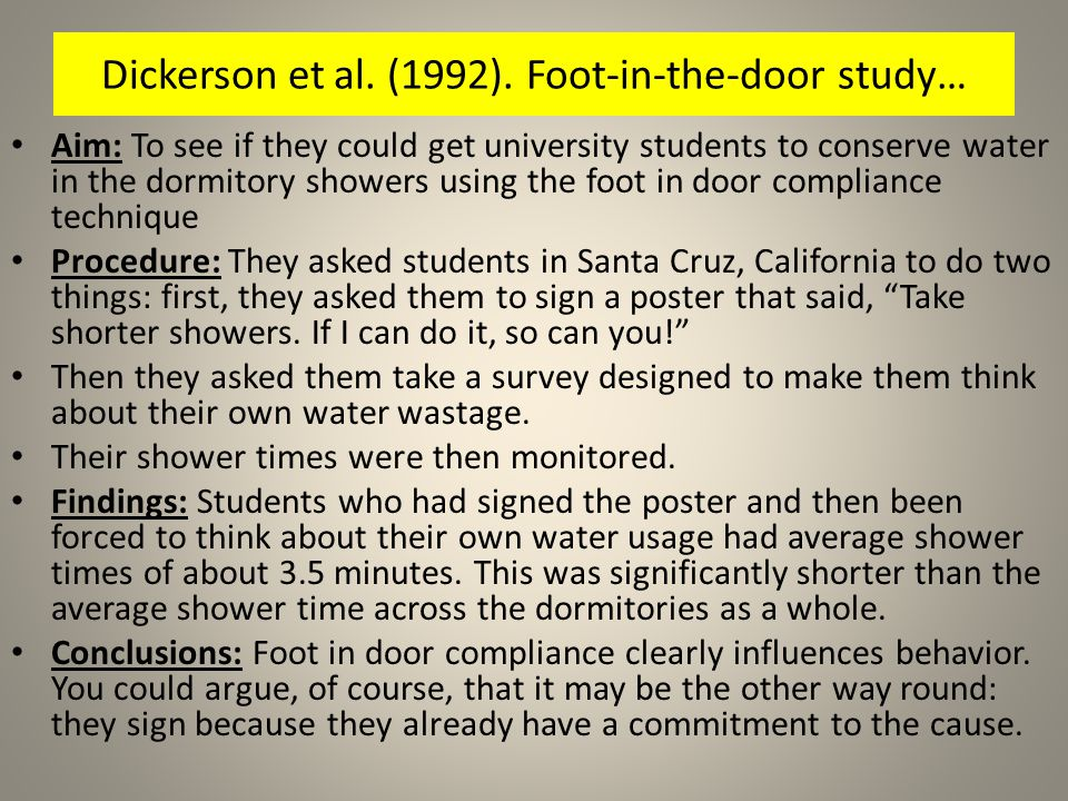 Aim: To see if they could get university students to conserve water in the dormitory showers using the foot in door compliance technique Procedure: Th