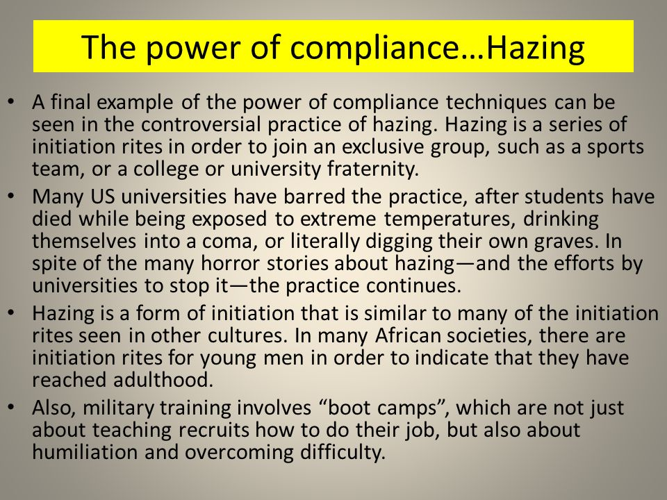 The power of compliance…Hazing A final example of the power of compliance techniques can be seen in the controversial practice of hazing. Hazing is a