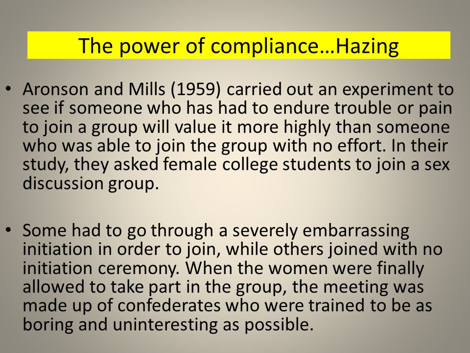 The power of compliance…Hazing Aronson and Mills (1959) carried out an experiment to see if someone who has had to endure trouble or pain to join a gr