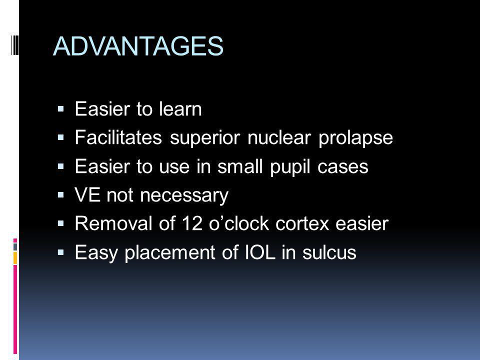 ADVANTAGES Easier to learn Facilitates superior nuclear prolapse Easier to use in small pupil cases VE not necessary Removal of 12 oclock cortex easie