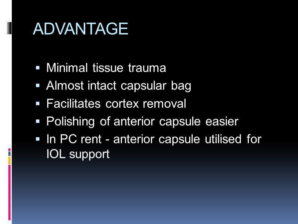 ADVANTAGE Minimal tissue trauma Almost intact capsular bag Facilitates cortex removal Polishing of anterior capsule easier In PC rent - anterior capsu