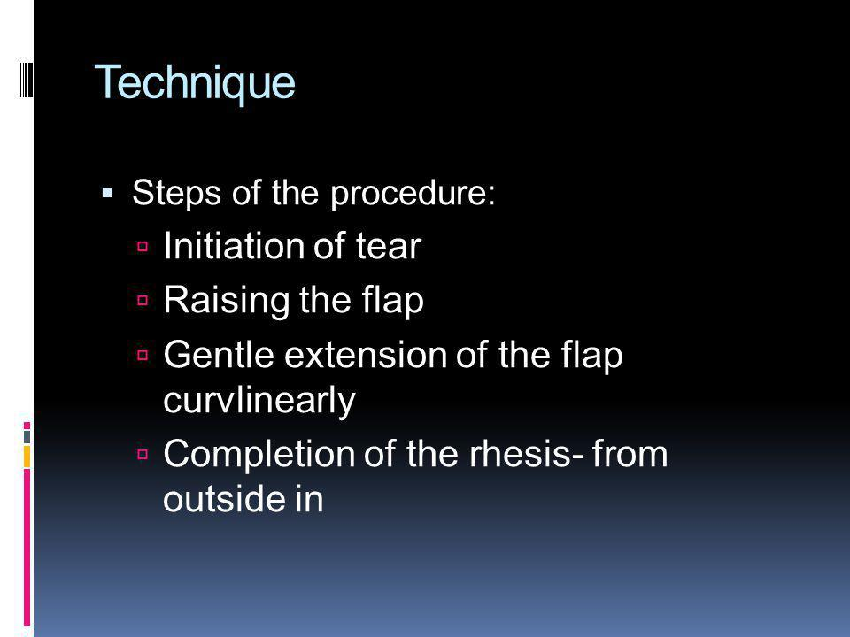 Technique Steps of the procedure: Initiation of tear Raising the flap Gentle extension of the flap curvlinearly Completion of the rhesis- from outside