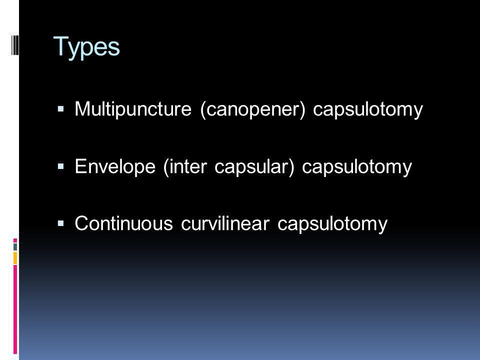 Types Multipuncture (canopener) capsulotomy Envelope (inter capsular) capsulotomy Continuous curvilinear capsulotomy