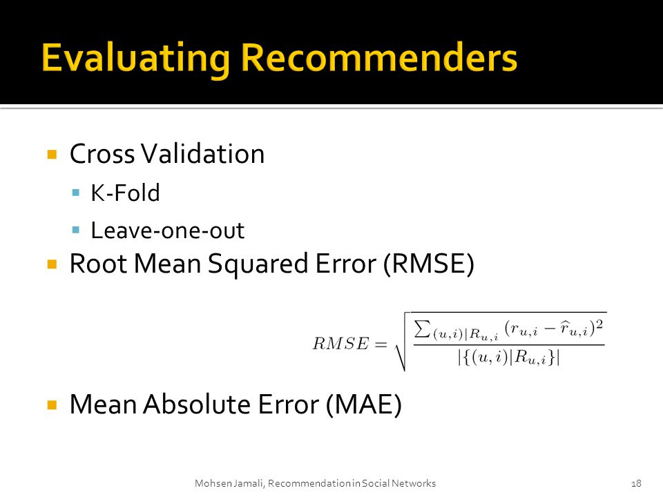 Cross Validation K-Fold Leave-one-out Root Mean Squared Error (RMSE) Mean Absolute Error (MAE) Mohsen Jamali, Recommendation in Social Networks18