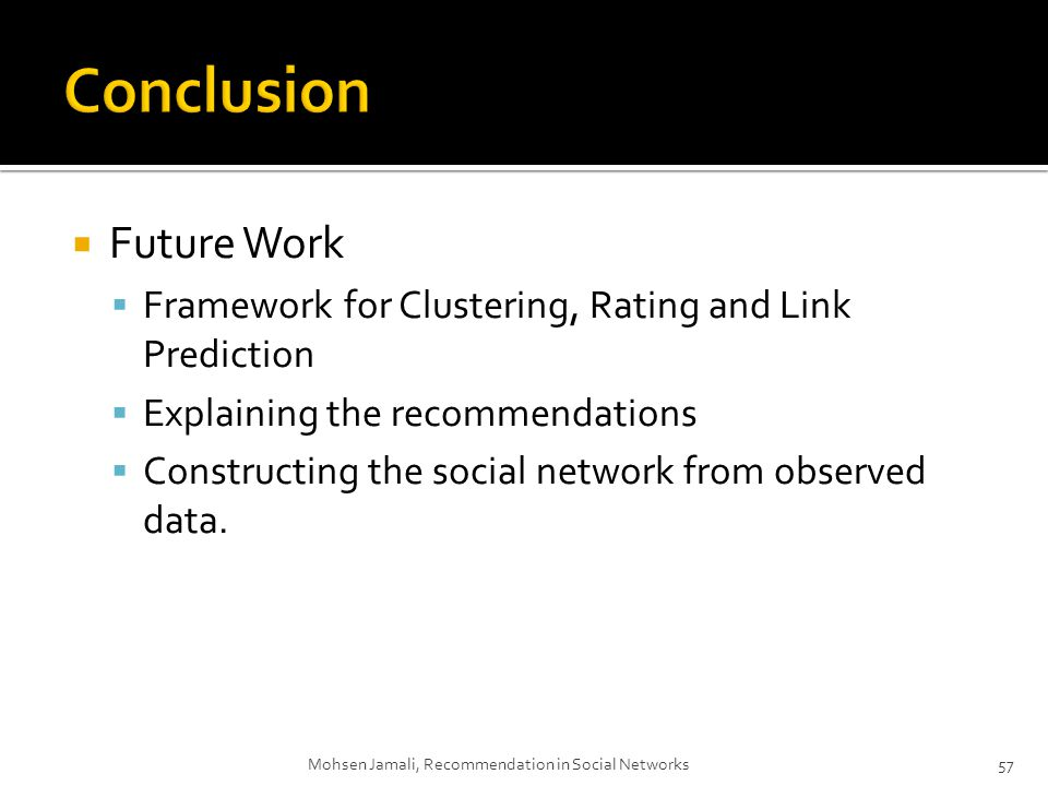 Future Work Framework for Clustering, Rating and Link Prediction Explaining the recommendations Constructing the social network from observed data.