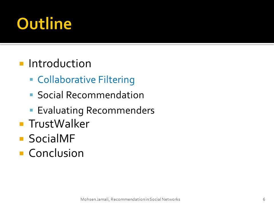 Introduction Collaborative Filtering Social Recommendation Evaluating Recommenders TrustWalker SocialMF Conclusion Mohsen Jamali, Recommendation in Social Networks6