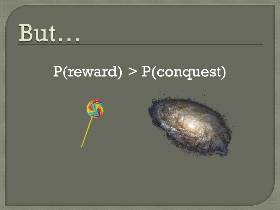 P(reward) > P(conquest)