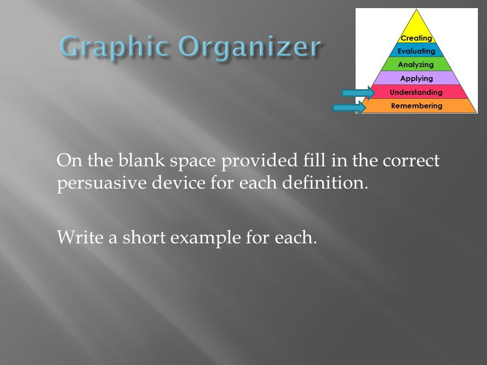 On the blank space provided fill in the correct persuasive device for each definition.