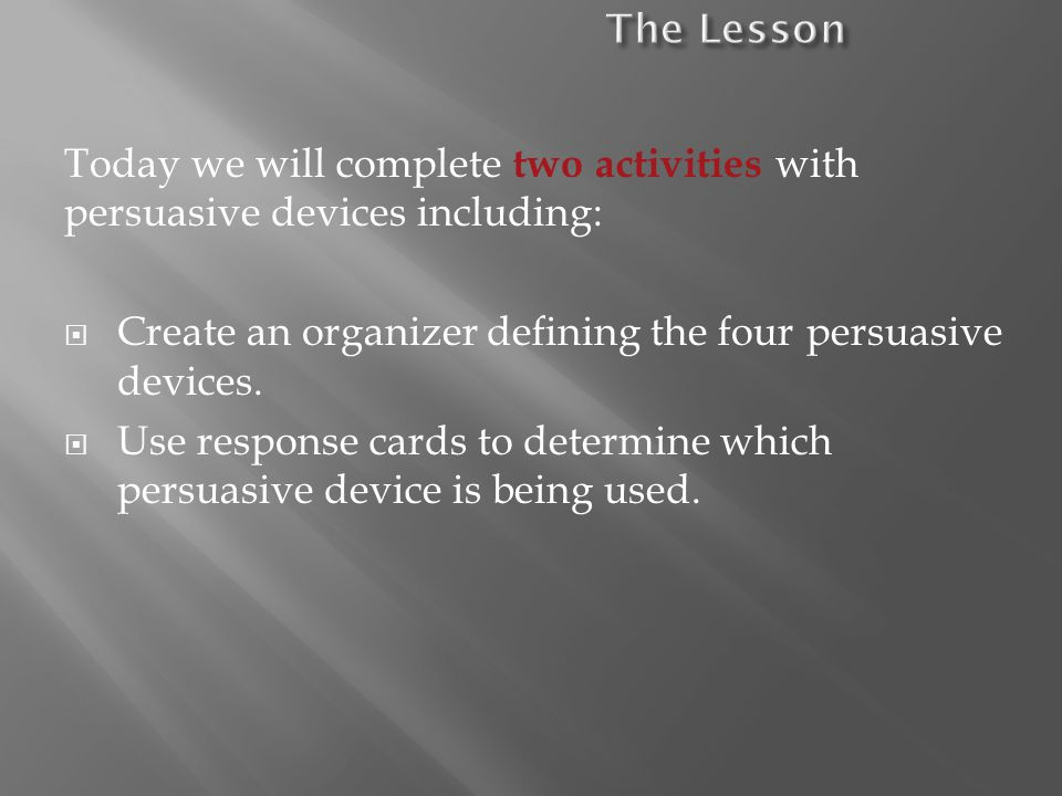 Today we will complete two activities with persuasive devices including: Create an organizer defining the four persuasive devices.