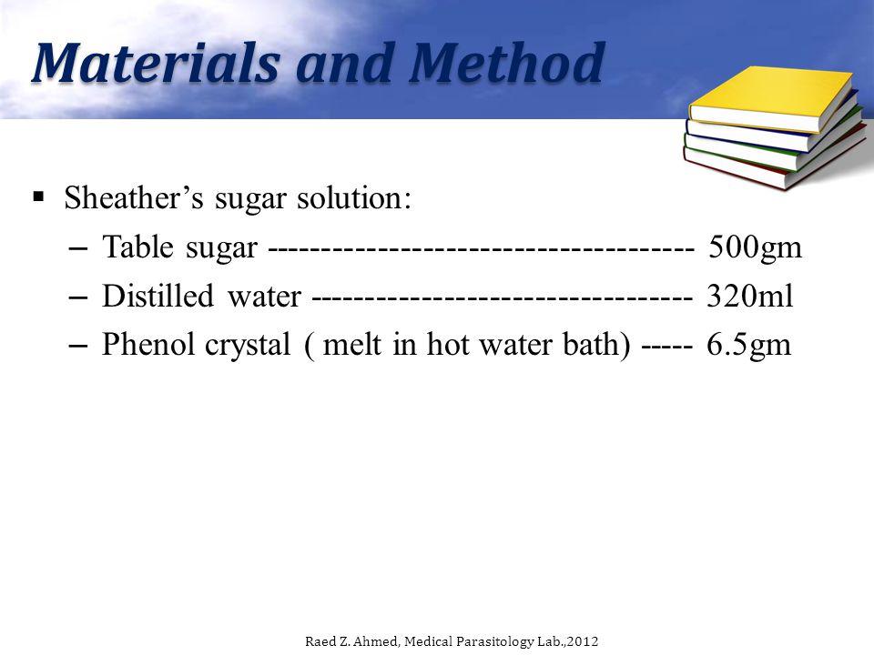 Materials and Method Sheathers sugar solution: – Table sugar -------------------------------------- 500gm – Distilled water ---------------------------------- 320ml – Phenol crystal ( melt in hot water bath) ----- 6.5gm Raed Z.