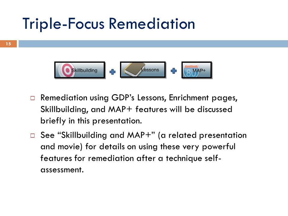 Triple-Focus Remediation 15 Remediation using GDPs Lessons, Enrichment pages, Skillbuilding, and MAP+ features will be discussed briefly in this presentation.