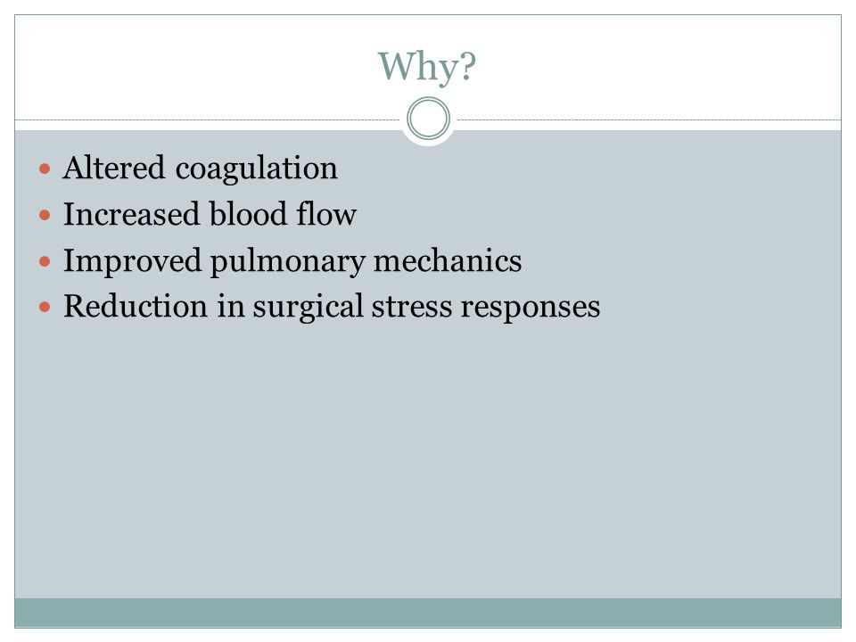 Why? Altered coagulation Increased blood flow Improved pulmonary mechanics Reduction in surgical stress responses