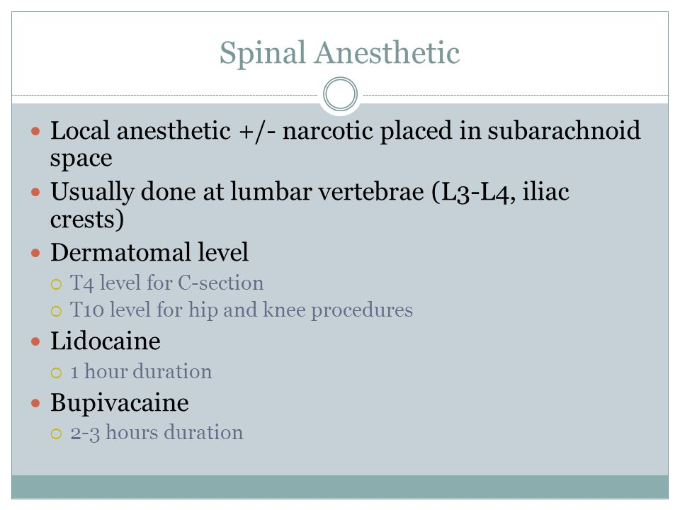 Spinal Anesthetic Local anesthetic +/- narcotic placed in subarachnoid space Usually done at lumbar vertebrae (L3-L4, iliac crests) Dermatomal level T