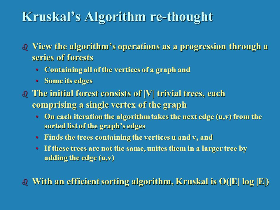 Kruskals Algorithm re-thought b View the algorithms operations as a progression through a series of forests Containing all of the vertices of a graph andContaining all of the vertices of a graph and Some its edgesSome its edges b The initial forest consists of |V| trivial trees, each comprising a single vertex of the graph On each iteration the algorithm takes the next edge (u,v) from the sorted list of the graphs edgesOn each iteration the algorithm takes the next edge (u,v) from the sorted list of the graphs edges Finds the trees containing the vertices u and v, andFinds the trees containing the vertices u and v, and If these trees are not the same, unites them in a larger tree by adding the edge (u,v)If these trees are not the same, unites them in a larger tree by adding the edge (u,v) b With an efficient sorting algorithm, Kruskal is O(|E| log |E|)