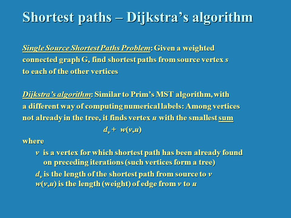 Shortest paths – Dijkstras algorithm Single Source Shortest Paths Problem: Given a weighted connected graph G, find shortest paths from source vertex s to each of the other vertices Dijkstras algorithm: Similar to Prims MST algorithm, with a different way of computing numerical labels: Among vertices not already in the tree, it finds vertex u with the smallest sum d v + w(v,u) d v + w(v,u)where v is a vertex for which shortest path has been already found on preceding iterations (such vertices form a tree) v is a vertex for which shortest path has been already found on preceding iterations (such vertices form a tree) d v is the length of the shortest path from source to v w(v,u) is the length (weight) of edge from v to u d v is the length of the shortest path from source to v w(v,u) is the length (weight) of edge from v to u