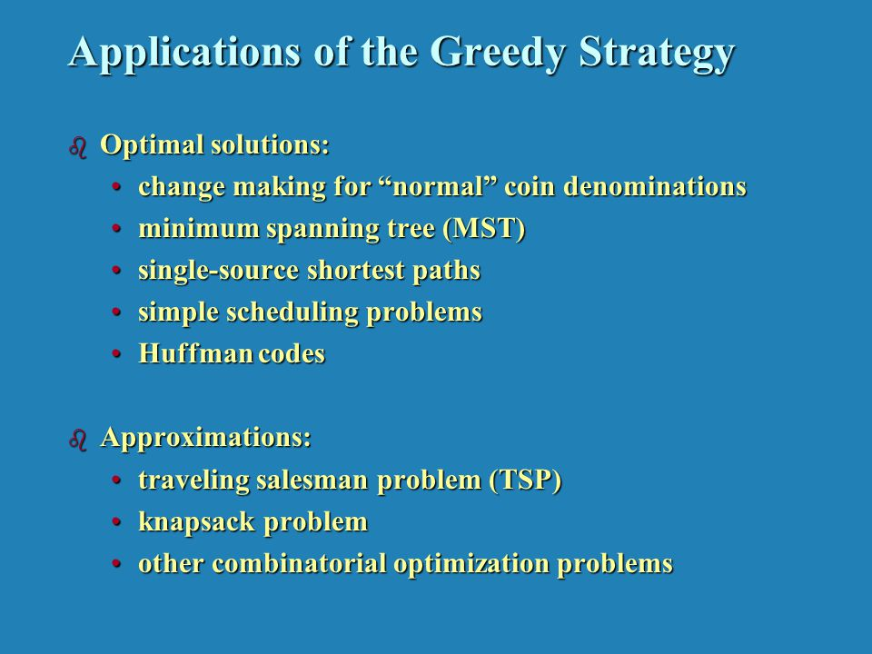 Applications of the Greedy Strategy b Optimal solutions: change making for normal coin denominationschange making for normal coin denominations minimum spanning tree (MST)minimum spanning tree (MST) single-source shortest pathssingle-source shortest paths simple scheduling problemssimple scheduling problems Huffman codesHuffman codes b Approximations: traveling salesman problem (TSP)traveling salesman problem (TSP) knapsack problemknapsack problem other combinatorial optimization problemsother combinatorial optimization problems