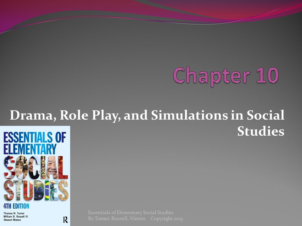 Drama, Role Play, and Simulations in Social Studies Essentials of Elementary Social Studies By Turner, Russell, Waters Copyright 2013