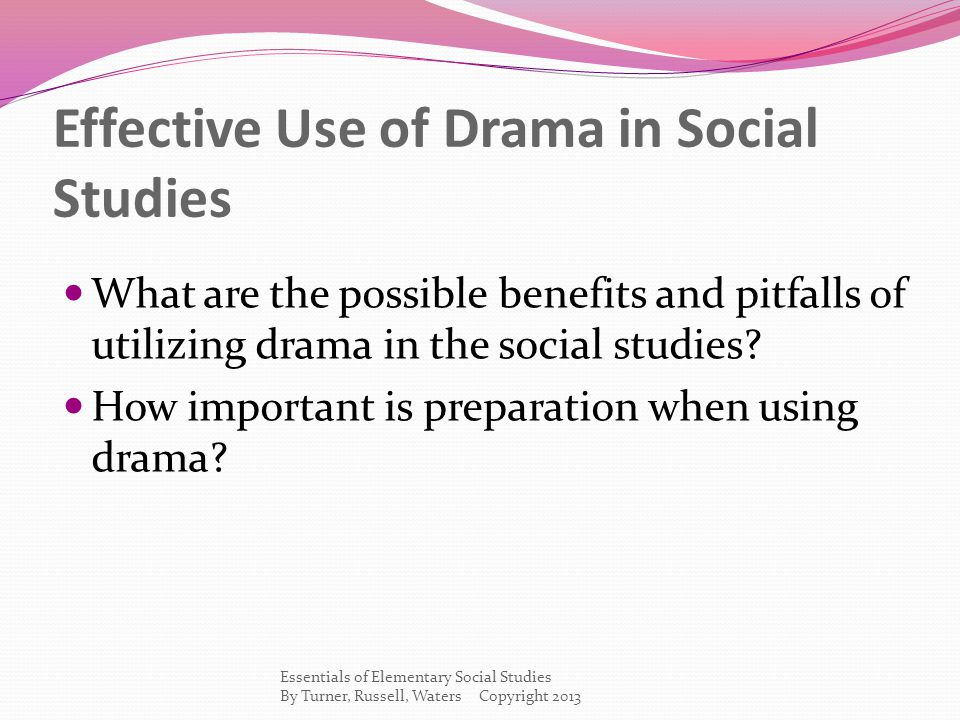 Effective Use of Drama in Social Studies What are the possible benefits and pitfalls of utilizing drama in the social studies.