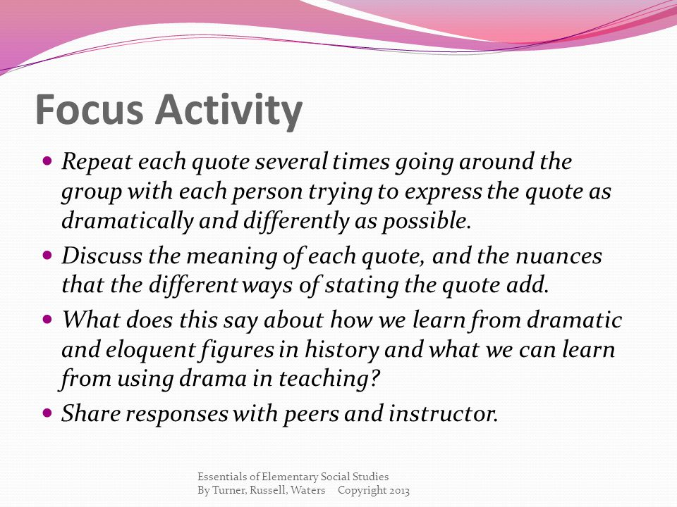 Focus Activity Repeat each quote several times going around the group with each person trying to express the quote as dramatically and differently as possible.