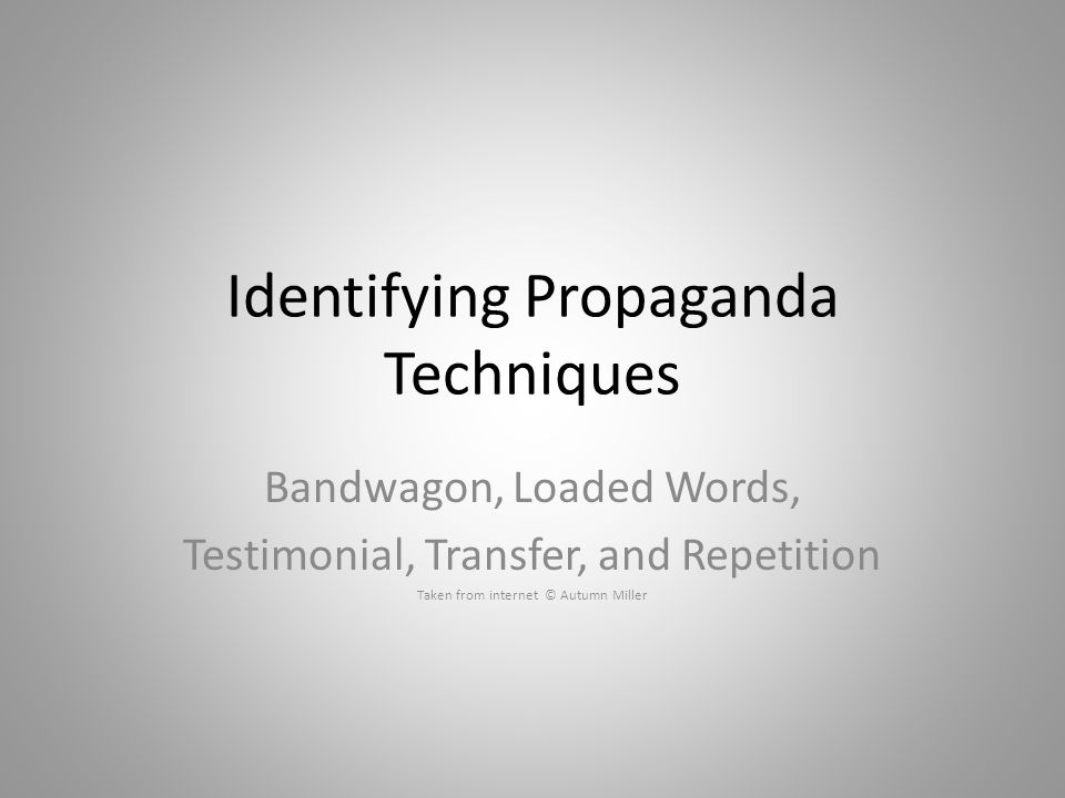 Identifying Propaganda Techniques Bandwagon, Loaded Words, Testimonial, Transfer, and Repetition Taken from internet © Autumn Miller