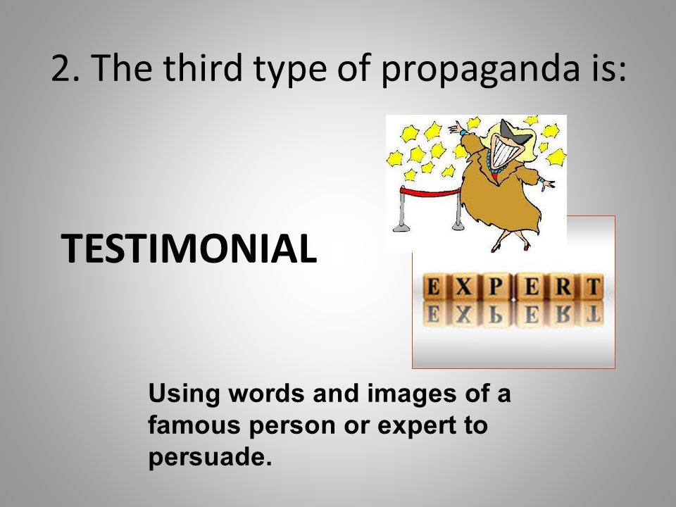 2. The third type of propaganda is: TESTIMONIAL Using words and images of a famous person or expert to persuade.