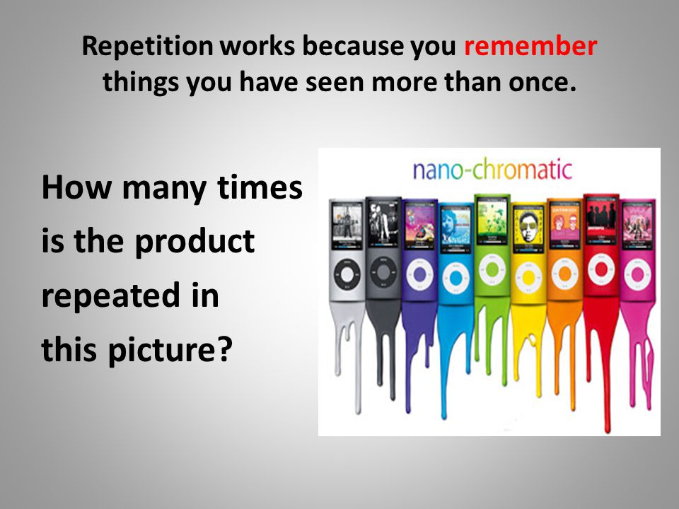 Repetition works because you remember things you have seen more than once. How many times is the product repeated in this picture?