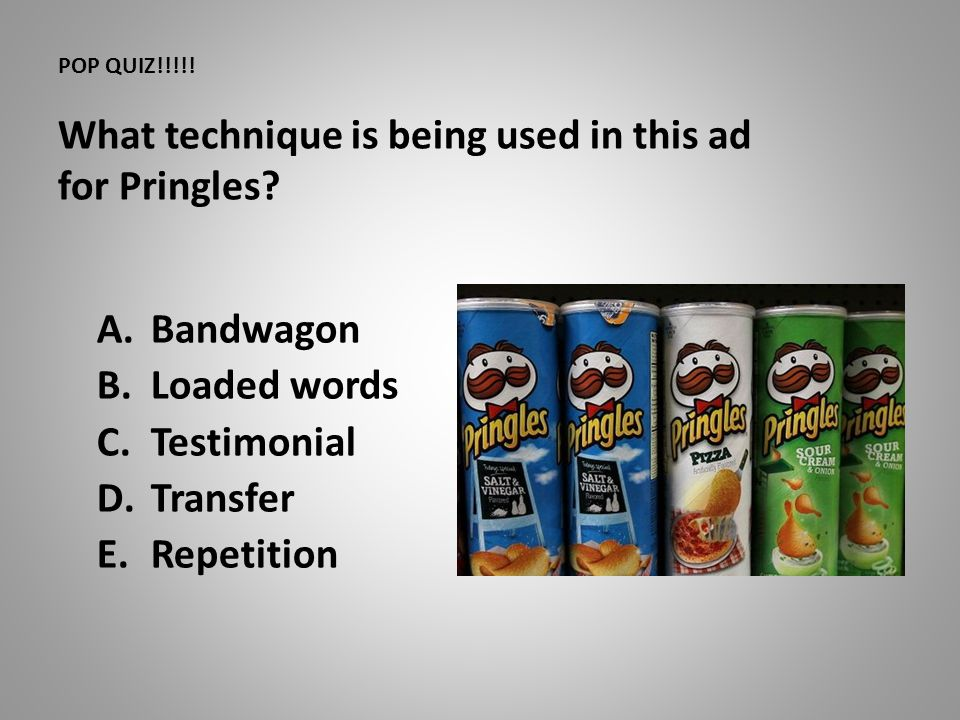 POP QUIZ!!!!! What technique is being used in this ad for Pringles? A.Bandwagon B.Loaded words C.Testimonial D.Transfer E.Repetition