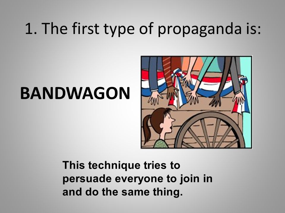 1. The first type of propaganda is: BANDWAGON This technique tries to persuade everyone to join in and do the same thing.